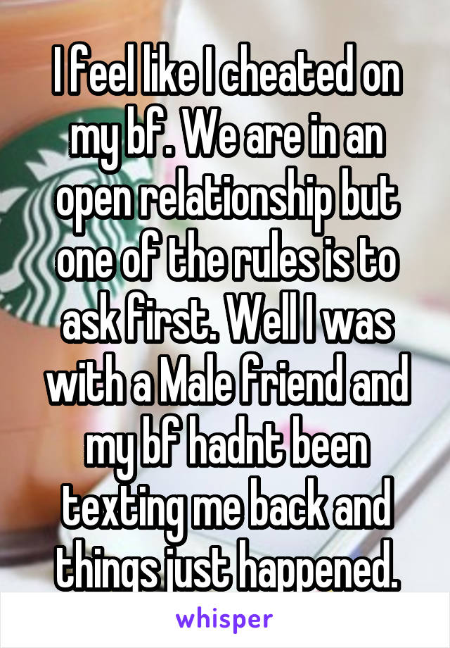 I feel like I cheated on my bf. We are in an open relationship but one of the rules is to ask first. Well I was with a Male friend and my bf hadnt been texting me back and things just happened.