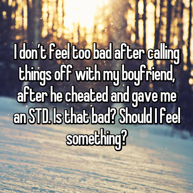 I don't feel too bad after calling things off with my boyfriend, after he cheated and gave me an STD. Is that bad? Should I feel something?
