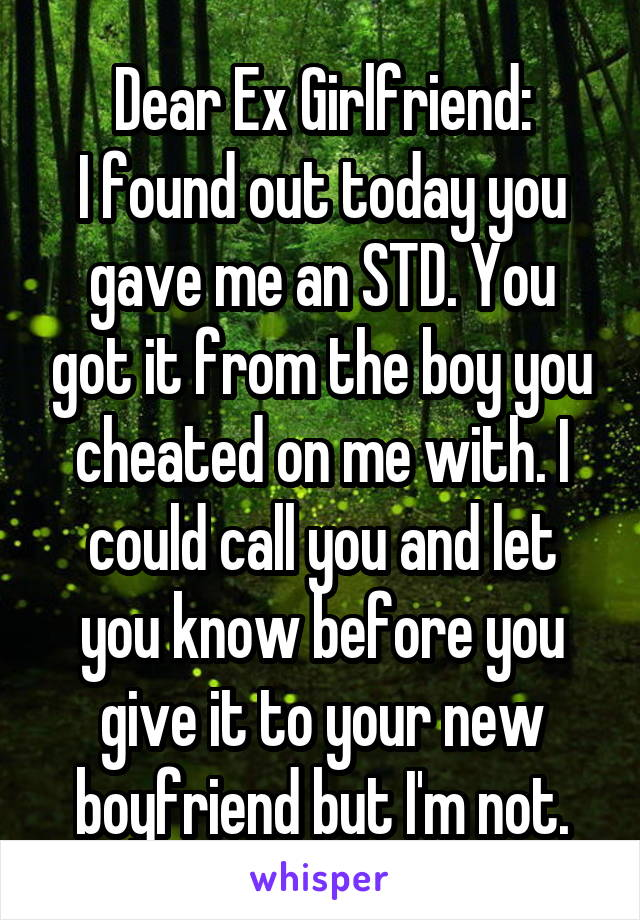 Dear Ex Girlfriend: I found out today you gave me an STD. You got it from the boy you cheated on me with. I could call you and let you know before you give it to your new boyfriend but I'm not.