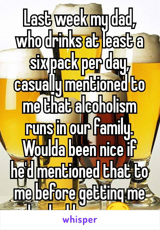 Last week my dad, who drinks at least a six pack per day, casually mentioned to me that alcoholism runs in our family. Woulda been nice if he'd mentioned that to me before getting me hooked lmao 😒