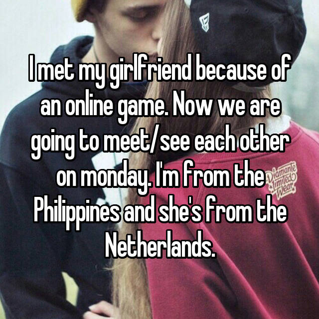 I met my girlfriend because of an online game. Now we are going to meet/see each other on monday. I'm from the Philippines and she's from the Netherlands.