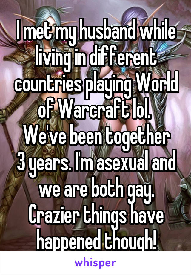 I met my husband while living in different countries playing World of Warcraft lol.  We've been together 3 years. I'm asexual and we are both gay. Crazier things have happened though!