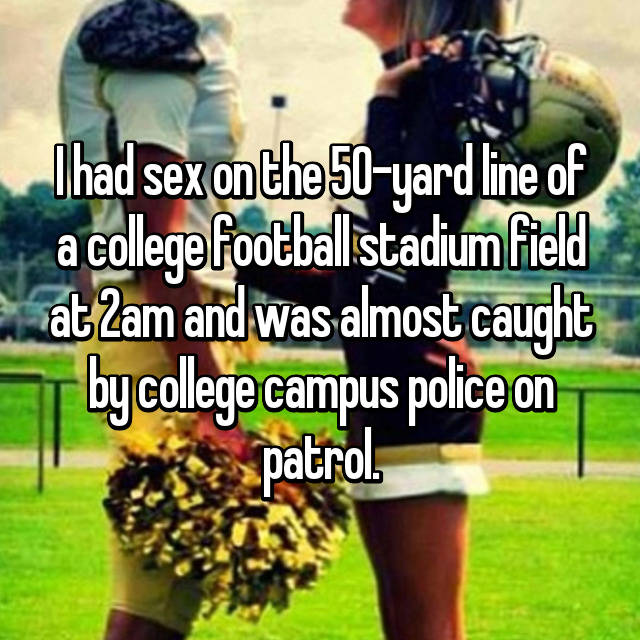 I had sex on the 50-yard line of a college football stadium field at 2am and was almost caught by college campus police on patrol.