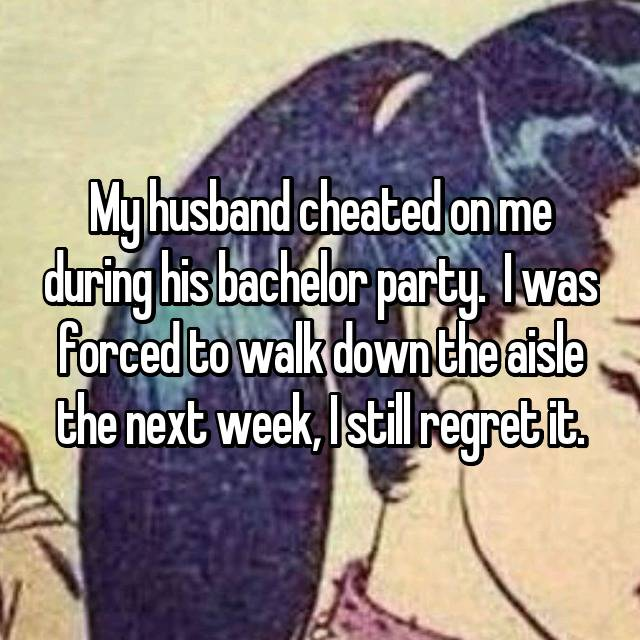 My husband cheated on me during his bachelor party.  I was forced to walk down the aisle the next week, I still regret it.