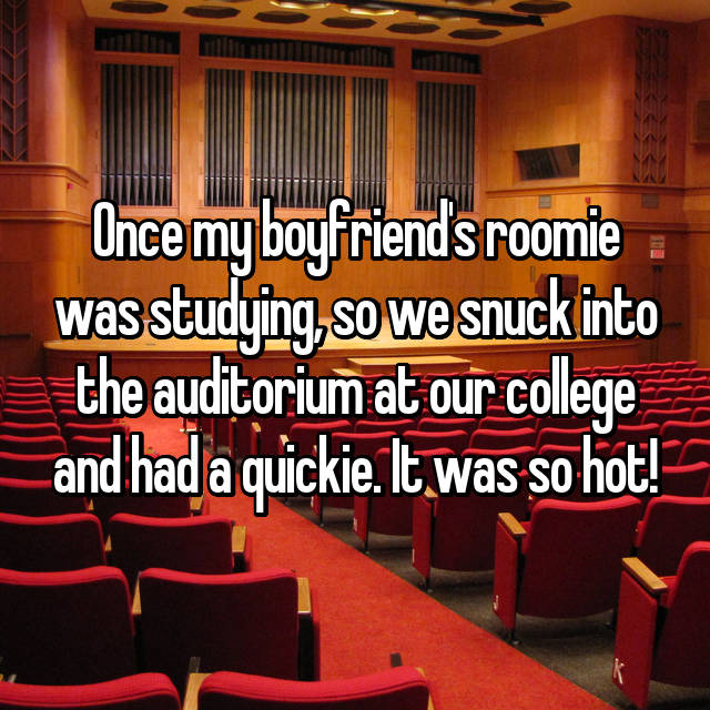 Once my boyfriend's roomie was studying, so we snuck into the auditorium at our college and had a quickie. It was so hot!