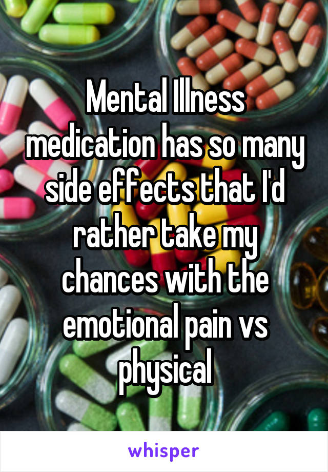 Mental Illness medication has so many side effects that I'd rather take my chances with the emotional pain vs physical