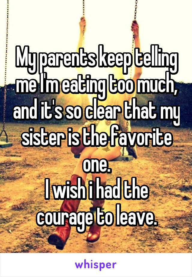 My parents keep telling me I'm eating too much, and it's so clear that my sister is the favorite one. I wish i had the courage to leave.