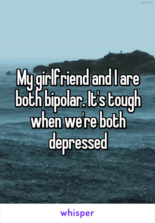 My girlfriend and I are both bipolar. It's tough when we're both depressed