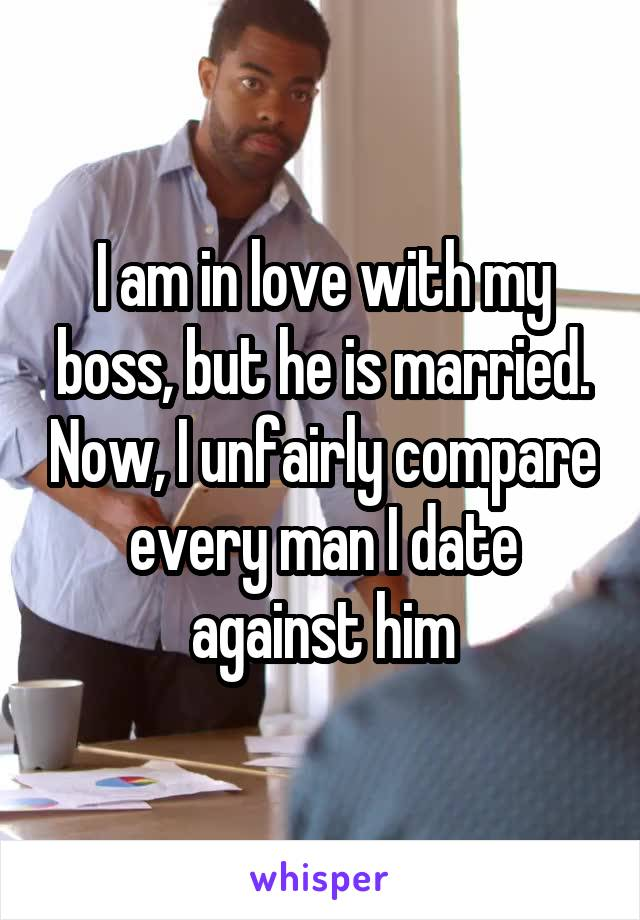 I am in love with my boss, but he is married. Now, I unfairly compare every man I date against him