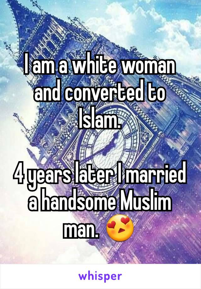 I am a white woman and converted to Islam.  4 years later I married a handsome Muslim man. 😍