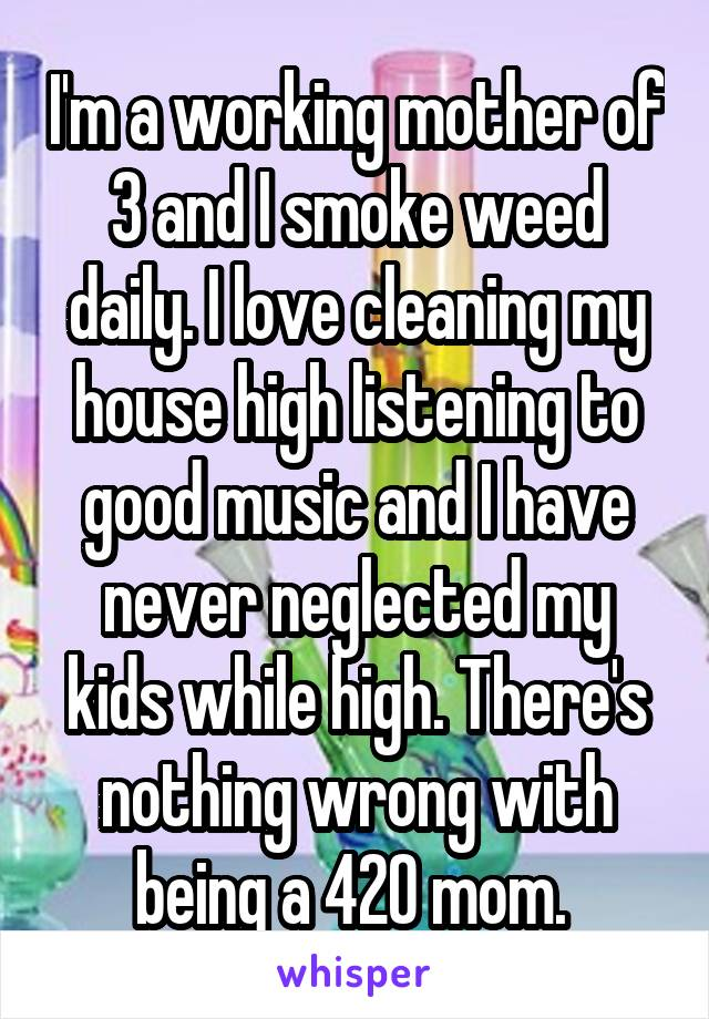 I'm a working mother of 3 and I smoke weed daily. I love cleaning my house high listening to good music and I have never neglected my kids while high. There's nothing wrong with being a 420 mom.