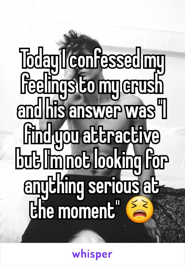 """Today I confessed my feelings to my crush and his answer was """"I find you attractive but I'm not looking for anything serious at the moment"""" 😫"""