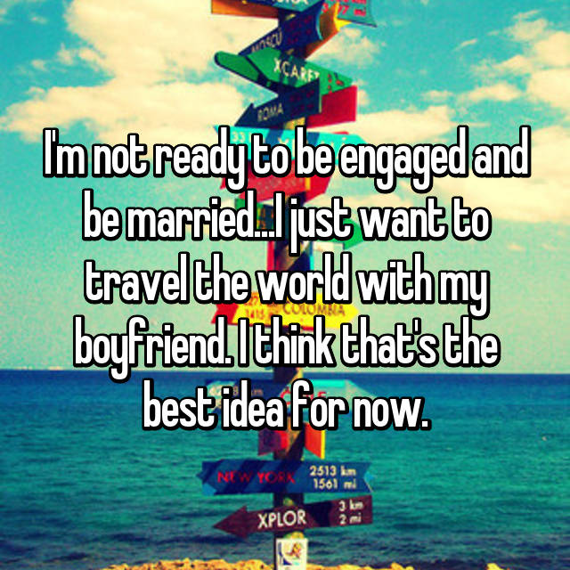 I'm not ready to be engaged and be married...I just want to travel the world with my boyfriend. I think that's the best idea for now.