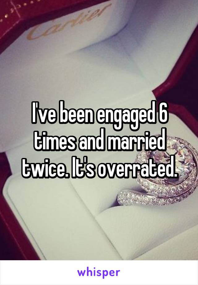 I've been engaged 6 times and married twice. It's overrated.