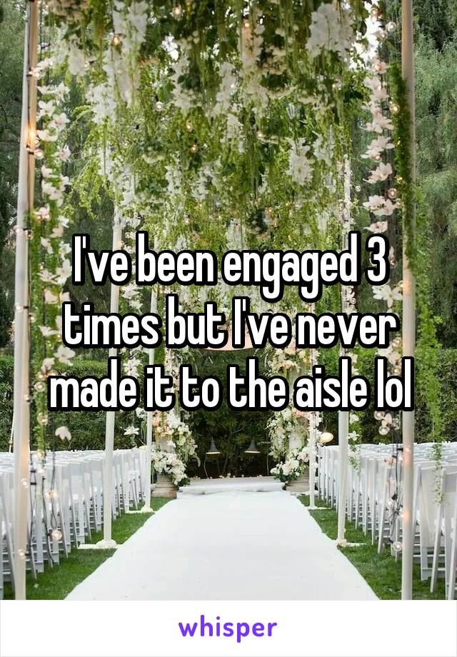 I've been engaged 3 times but I've never made it to the aisle lol