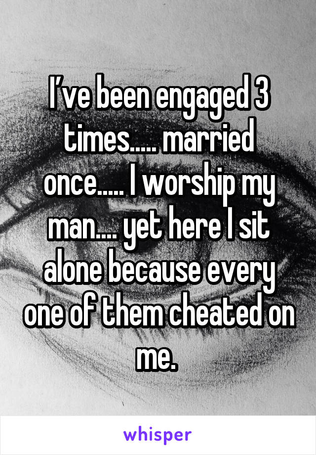 I've been engaged 3 times..... married once..... I worship my man.... yet here I sit alone because every one of them cheated on me.