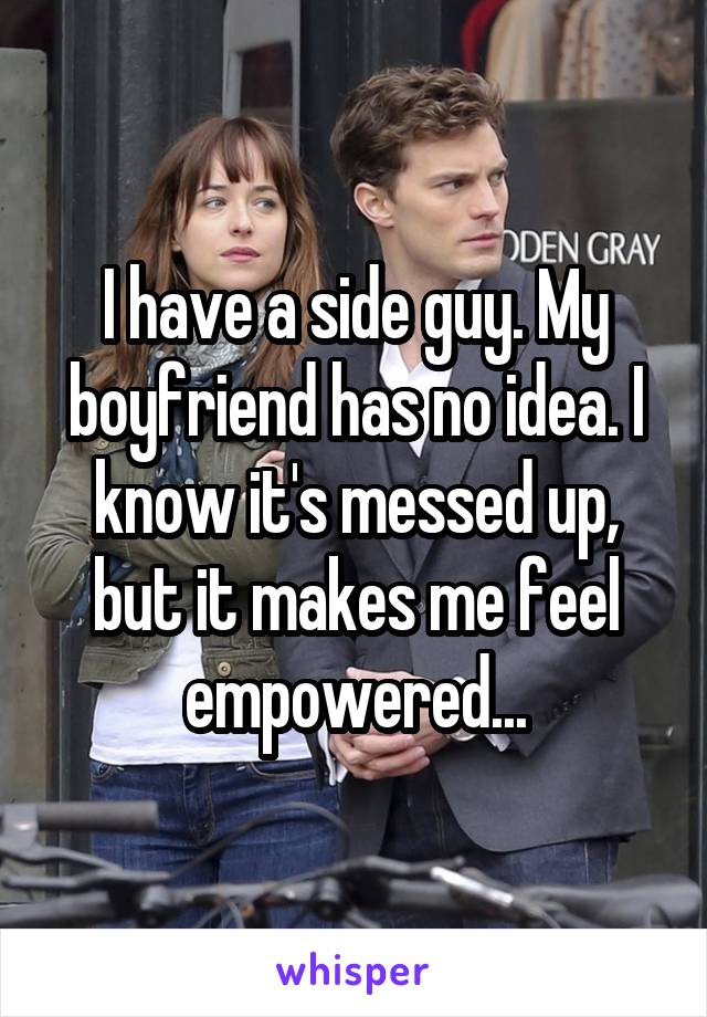 I have a side guy. My boyfriend has no idea. I know it's messed up, but it makes me feel empowered...