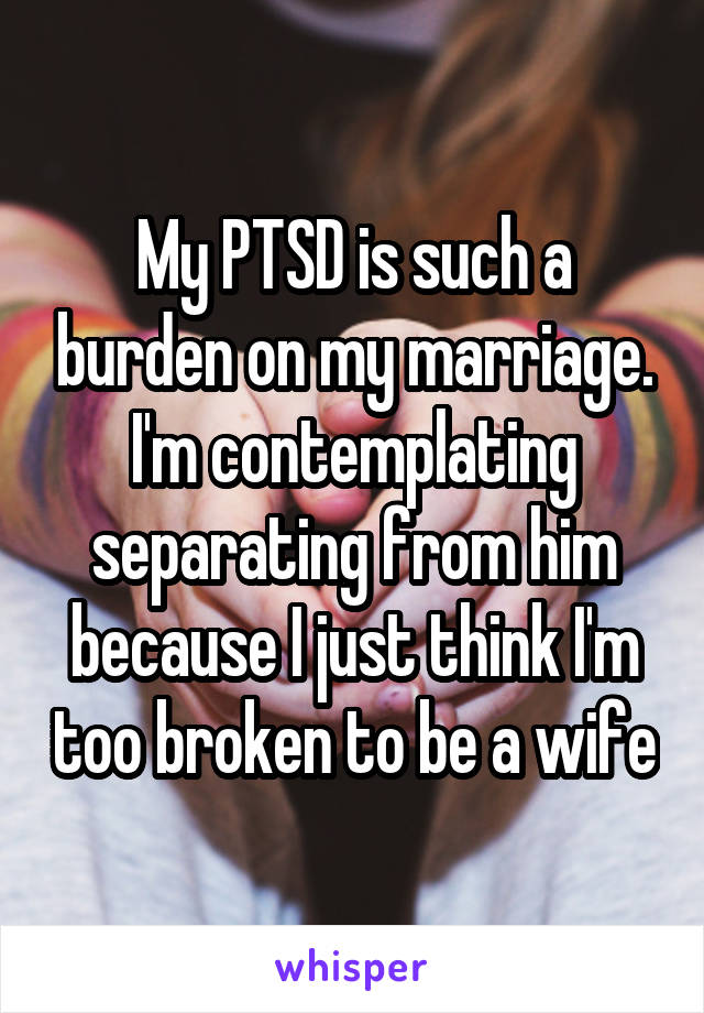 My PTSD is such a burden on my marriage. I'm contemplating separating from him because I just think I'm too broken to be a wife