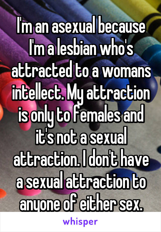 I'm an asexual because I'm a lesbian who's attracted to a womans intellect. My attraction is only to females and it's not a sexual attraction. I don't have a sexual attraction to anyone of either sex.