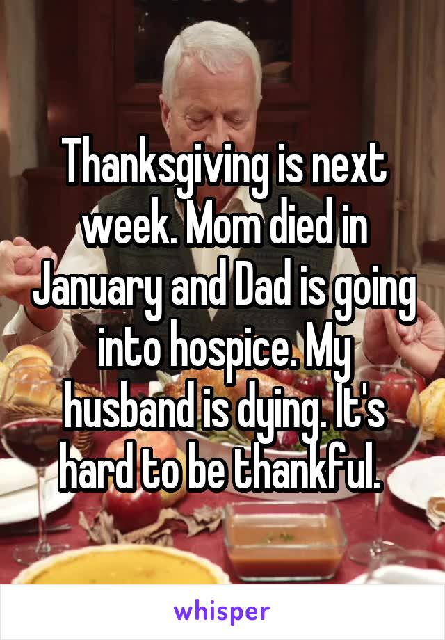 Thanksgiving is next week. Mom died in January and Dad is going into hospice. My husband is dying. It's hard to be thankful.