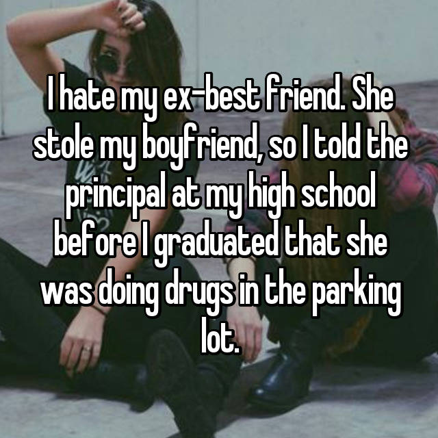 I hate my ex-best friend. She stole my boyfriend, so I told the principal at my high school before I graduated that she was doing drugs in the parking lot.