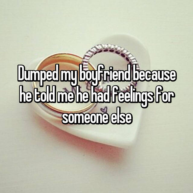 Dumped my boyfriend because he told me he had feelings for someone else