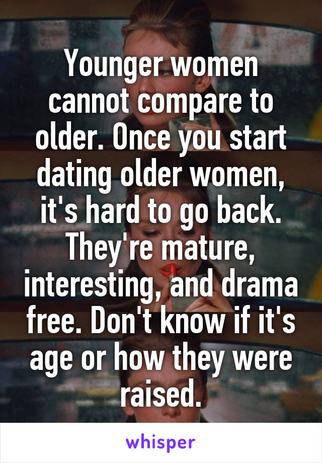 Younger women cannot compare to older. Once you start dating older women, it's hard to go back. They're mature, interesting, and drama free. Don't know if it's age or how they were raised.