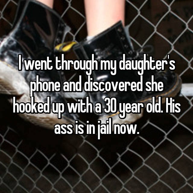 I went through my daughter's phone and discovered she hooked up with a 30 year old. His ass is in jail now.
