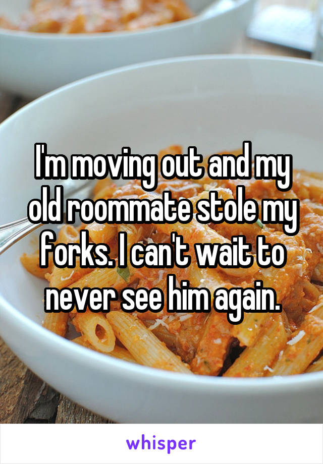 I'm moving out and my old roommate stole my forks. I can't wait to never see him again.