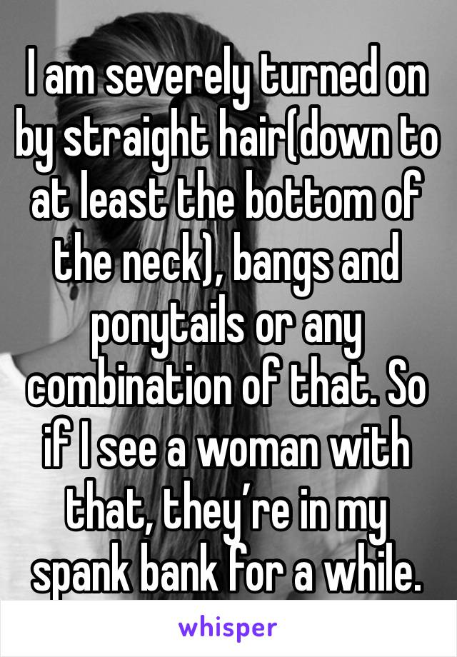 I am severely turned on by straight hair(down to at least the bottom of the neck), bangs and ponytails or any combination of that. So if I see a woman with that, they're in my spank bank for a while.
