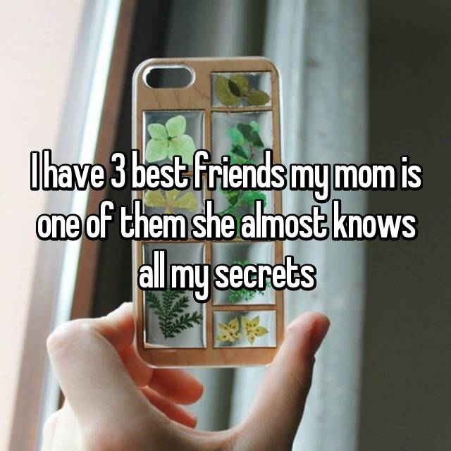 I have 3 best friends my mom is one of them she almost knows all my secrets