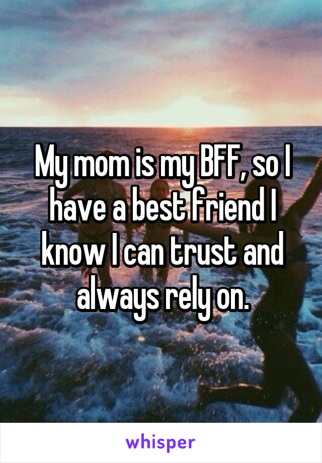 My mom is my BFF, so I have a best friend I know I can trust and always rely on.