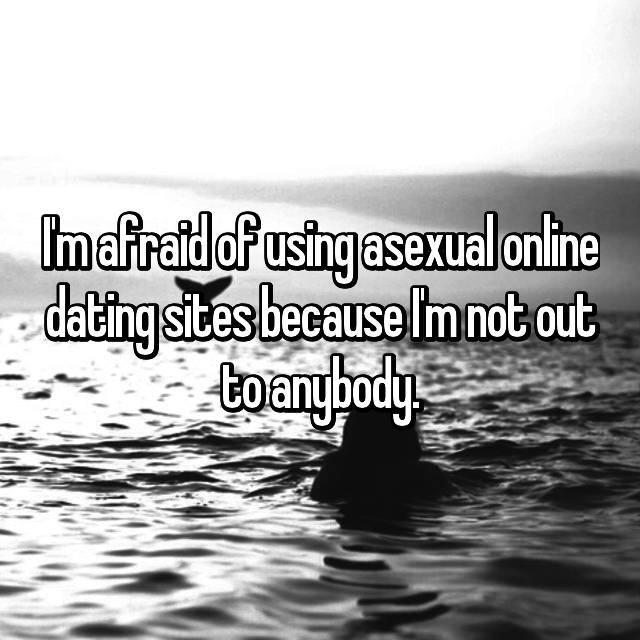 I'm afraid of using asexual online dating sites because I'm not out to anybody.