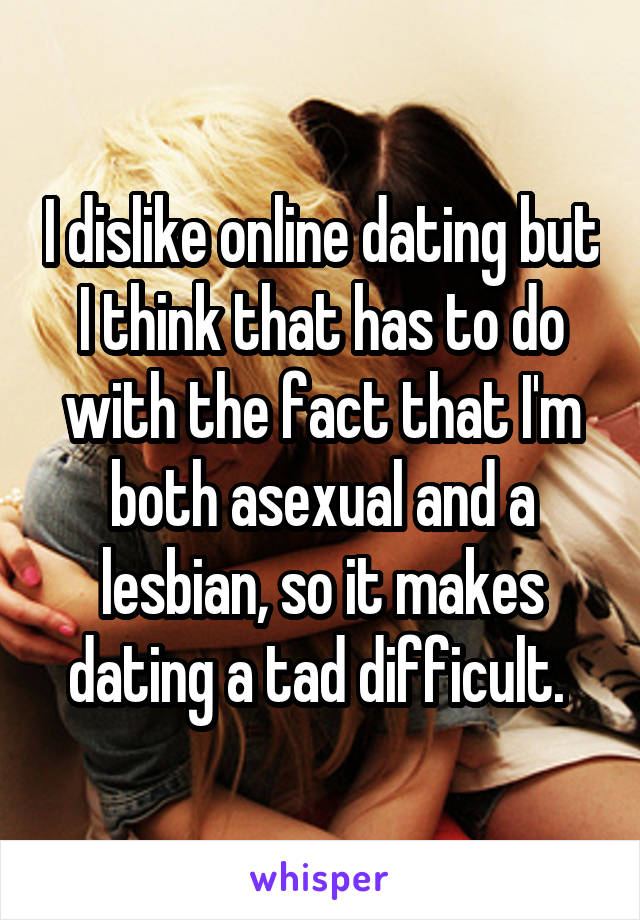 I dislike online dating but I think that has to do with the fact that I'm both asexual and a lesbian, so it makes dating a tad difficult.