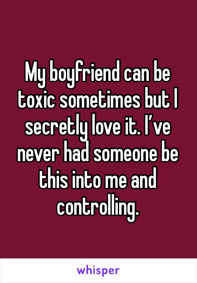 My boyfriend can be toxic sometimes but I secretly love it. I've never had someone be this into me and controlling.