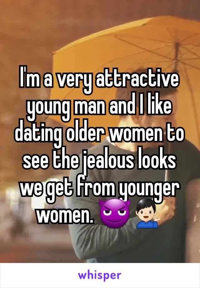 I'm a very attractive young man and I like dating older women to see the jealous looks we get from younger women. 😈💁🏻‍♂️