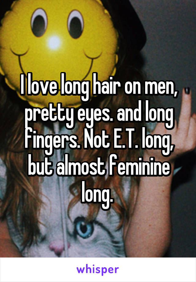 I love long hair on men, pretty eyes. and long fingers. Not E.T. long, but almost feminine long.