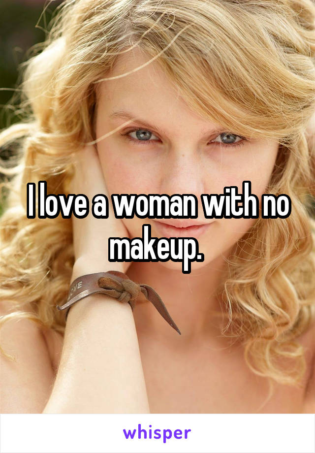 I love a woman with no makeup.