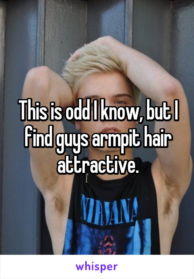 This is odd I know, but I find guys armpit hair attractive.