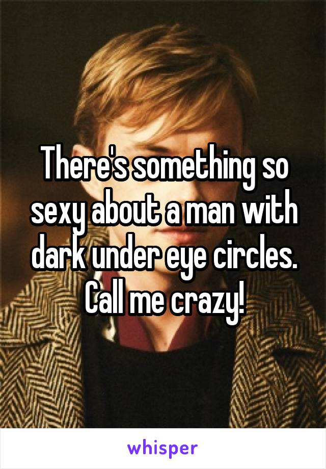 There's something so sexy about a man with dark under eye circles. Call me crazy!