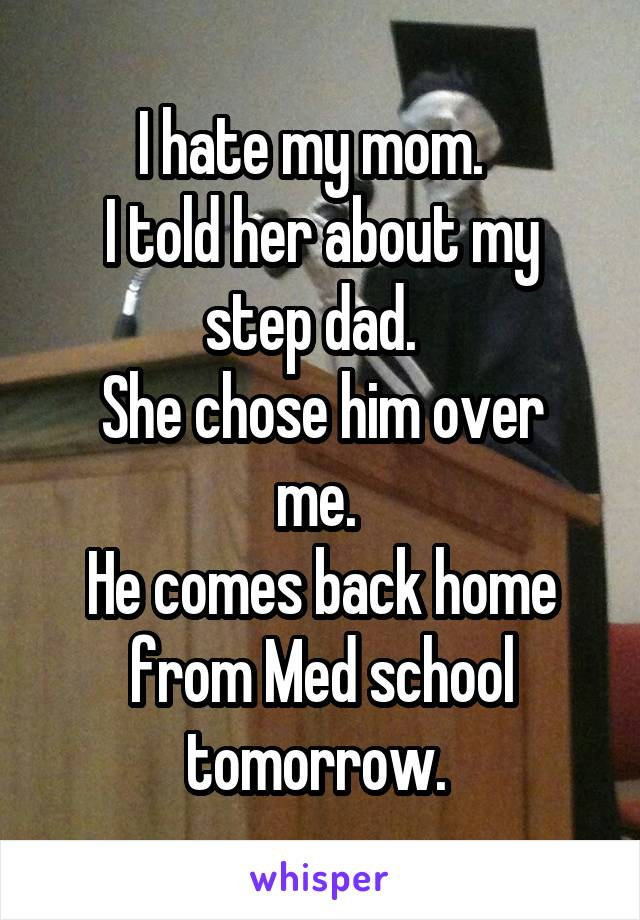 I hate my mom.   I told her about my step dad.   She chose him over me.  He comes back home from Med school tomorrow.