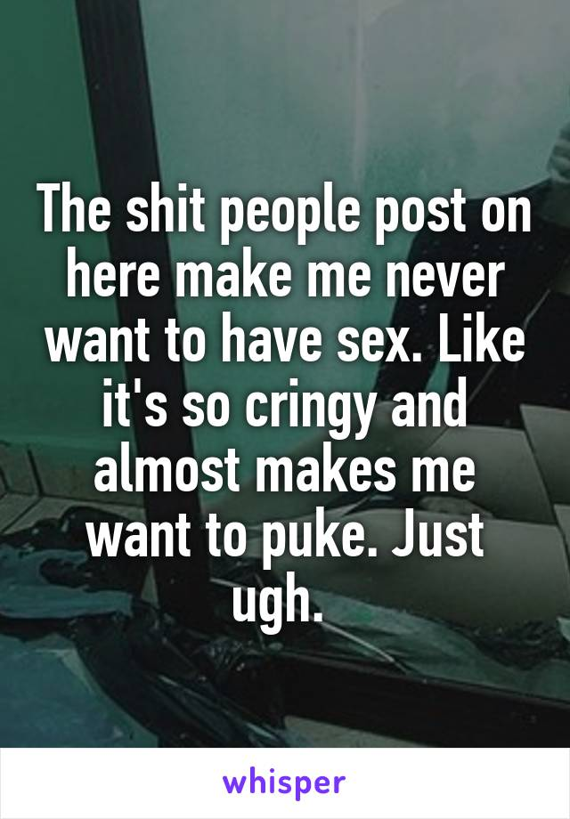 The shit people post on here make me never want to have sex. Like it's so cringy and almost makes me want to puke. Just ugh.
