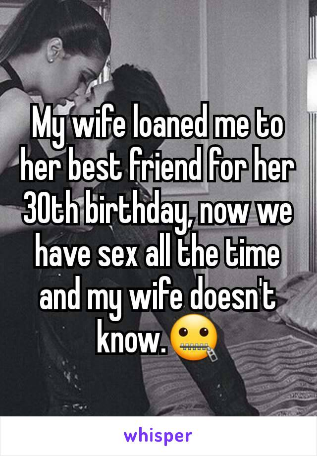 My wife loaned me to her best friend for her 30th birthday, now we have sex all the time and my wife doesn't know.🤐