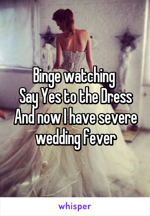Binge watching  Say Yes to the Dress And now I have severe wedding fever