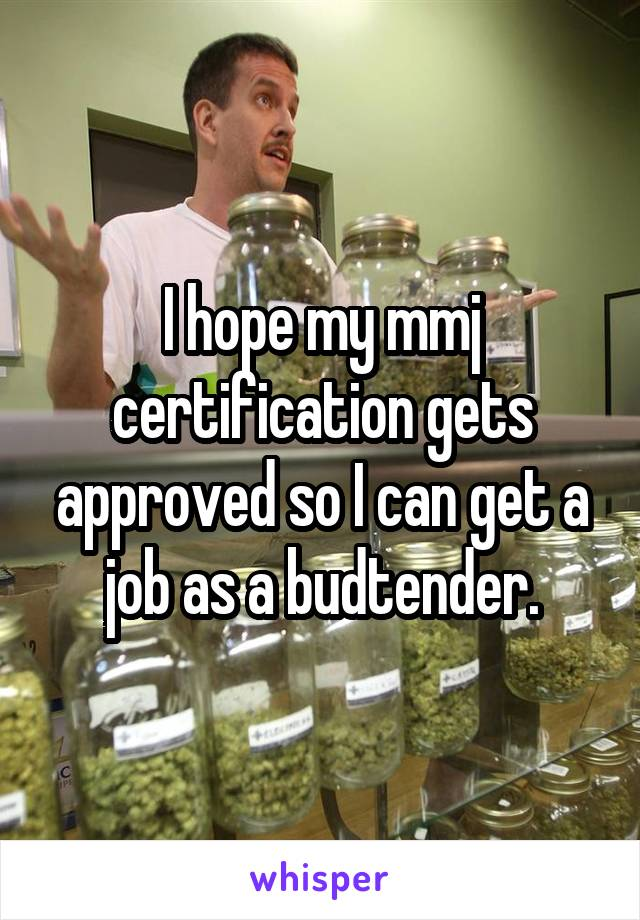 I hope my mmj certification gets approved so I can get a job as a budtender.