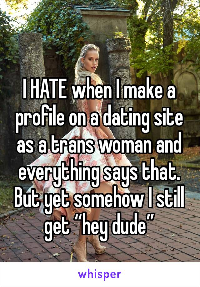 "I HATE when I make a profile on a dating site as a trans woman and everything says that. But yet somehow I still get ""hey dude"""