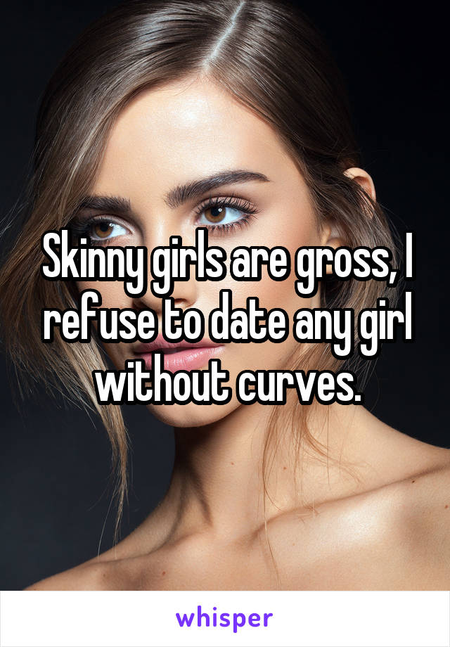 Skinny girls are gross, I refuse to date any girl without curves.