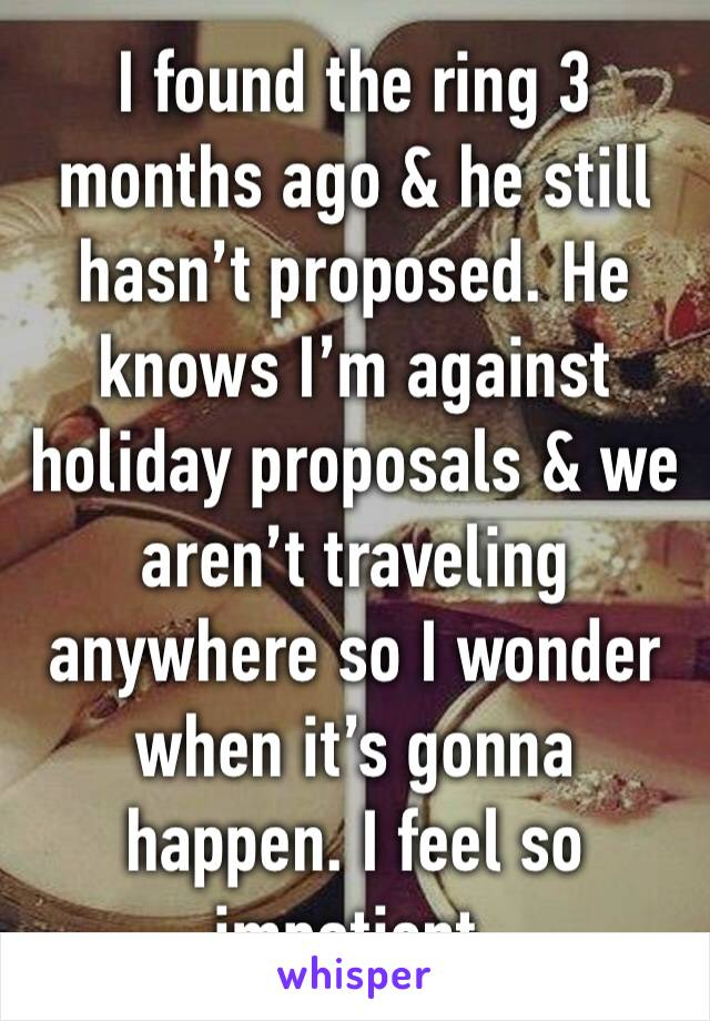 I found the ring 3 months ago & he still hasn't proposed. He knows I'm against holiday proposals & we aren't traveling anywhere so I wonder when it's gonna happen. I feel so impatient.