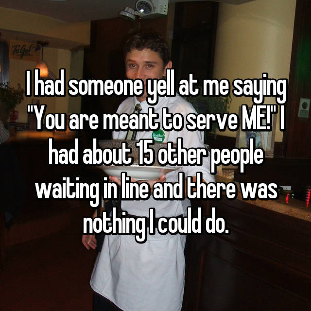 """I had someone yell at me saying """"You are meant to serve ME!"""" I had about 15 other people waiting in line and there was nothing I could do."""