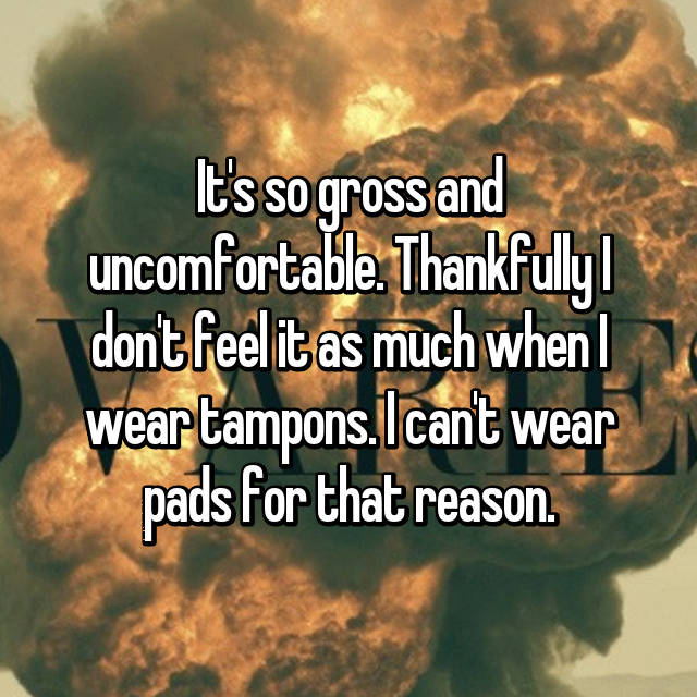 It's so gross and uncomfortable. Thankfully I don't feel it as much when I wear tampons. I can't wear pads for that reason.